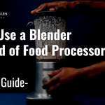 Can I Use a Blender instead of Food Processor? How to Use ?
